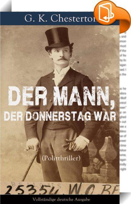 """Der Mann, der Donnerstag war (Politthriller) - Vollständige deutsche Ausgabe    ::  Dieses eBook: """"Der Mann, der Donnerstag war (Politthriller) - Vollständige deutsche Ausgabe"""" ist mit einem detaillierten und dynamischen Inhaltsverzeichnis versehen und wurde sorgfältig  korrekturgelesen. The Man Who Was Thursday von 1908 (Der Mann, der Donnerstag war) ist eine politische Satire, die der Phantastischen Literatur zugerechnet werden kann: Ein Komplott anarchistischer Terroristen am Anfang..."""