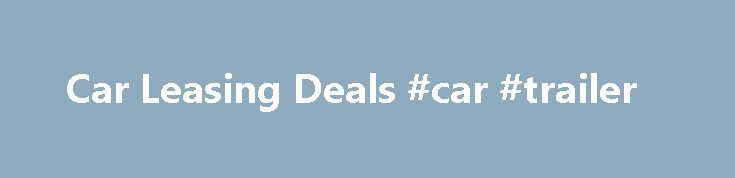 Car Leasing Deals #car #trailer http://england.remmont.com/car-leasing-deals-car-trailer/  #car leasing deals # Car Leasing Deals from UK Carline We re the first company you should call if you re on the hunt for UK car lease deals. We ve been around since 2001 (that s almost 15 years!), and in that time we re proud to say we ve helped tens of thousands of customers find the perfect car. Leasing cars is our passion: it s why we offer so many jaw-dropping UK car lease deals. New, high…