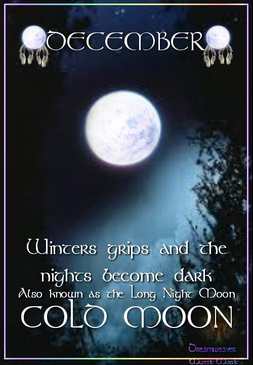 Moon:  DECEMBER ~ COLD MOON: Also known as the Long Night Moon. Winter grips, and the nights become dark.