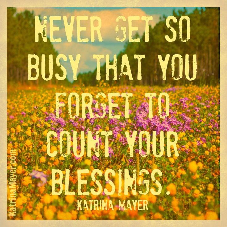 Never get so busy that you forget to count your blessings. Katrina Mayer... AMEN T0 THAT!!!!