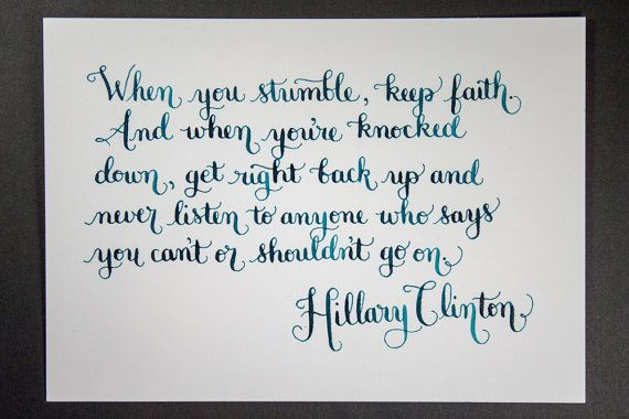 """""""When you stumble, keep faith. And when you're knocked down, get right back up and never listen to anyone who says you can't or shouldn't go on."""" - Hillary Clinton motivational quote 5x7 by restlessmess on Etsy"""