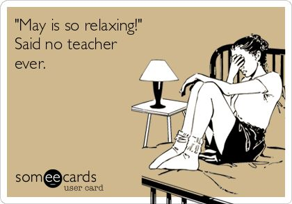 May is so relaxing! Said no teacher ever. Only because they give you twice as much work to do! And half the kids are pulled out three days a week for different things, so you have to scrap your lesson plan!