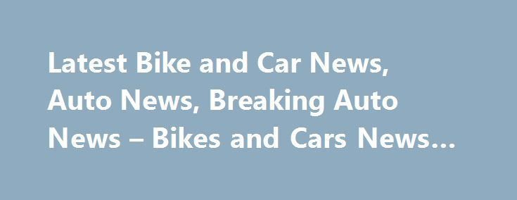 Latest Bike and Car News, Auto News, Breaking Auto News – Bikes and Cars News #buy #cars http://spain.remmont.com/latest-bike-and-car-news-auto-news-breaking-auto-news-bikes-and-cars-news-buy-cars/  #auto news # How Maruti Suzuki Ertiga is the best buy in the segment!* The Maruti Ertiga has been the people's favourite in the utility vehicle segment ever since it was launched in 2012. Tata Zica completely leaked prior to unveil, looks promising Front design is very likable Tata Motors' next…