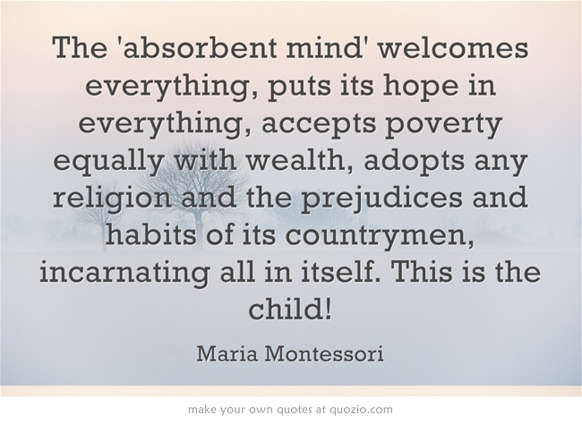 mind and montessori The absorbent mind and sensitive periods dr maria montessori dedicated her life to the research of the child, child's behavior, child's education, its mental and physical development and of many other aspects of child's life in great depth.