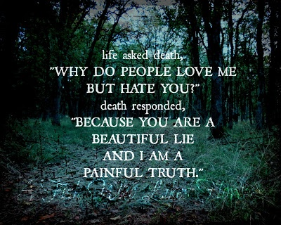 "life asked death, ""Why do people love me but hate you?"" death responded, ""Because you are a beautiful lie and I am a painful truth."""