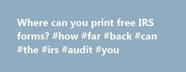 Where can you print free IRS forms? #how #far #back #can #the #irs #audit #you http://west-virginia.remmont.com/where-can-you-print-free-irs-forms-how-far-back-can-the-irs-audit-you/  # Where can you print free IRS forms? Quick Answer As of March 2015, taxpayers can print free IRS tax forms for the current tax year and prior tax years from the official IRS website. The publications that provide instructions and tables for filing out tax forms are also available for downloading and printing…