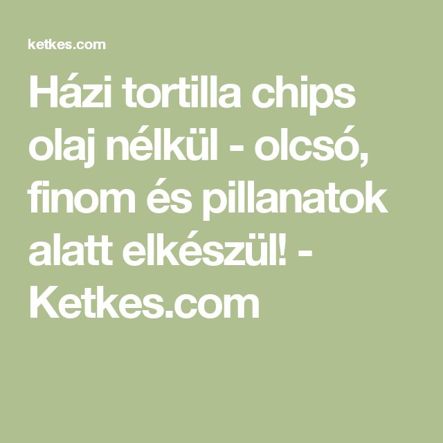 Házi tortilla chips olaj nélkül - olcsó, finom és pillanatok alatt elkészül! - Ketkes.com