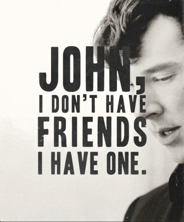 You may think that John is your only friend, Sherlock, and maybe he is, but I can think of a few others that love you and believe in you...