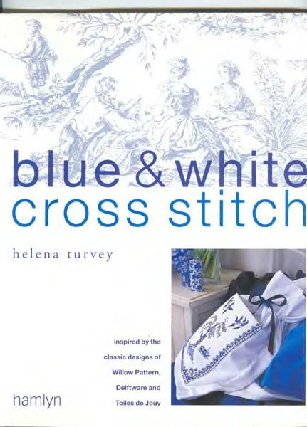 Blue & White Cross Stitch-Helena Turvey  Very nice book! Inspired by the classic designs of Willow Pattern, Delftware and Toiles de Jour