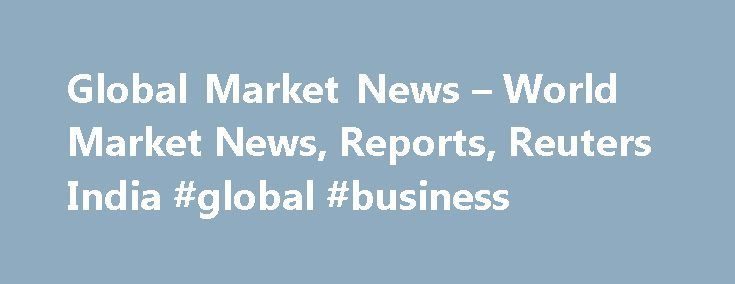 Global Market News – World Market News, Reports, Reuters India #global #business http://business.remmont.com/global-market-news-world-market-news-reports-reuters-india-global-business/  #stock market update # Global Markets News Reuters is the news and media division of Thomson Reuters. Thomson Reuters is the world's largest international multimedia news agency, providing investing news, world news, business news, technology news, headline news, small business news, news alerts, personal…