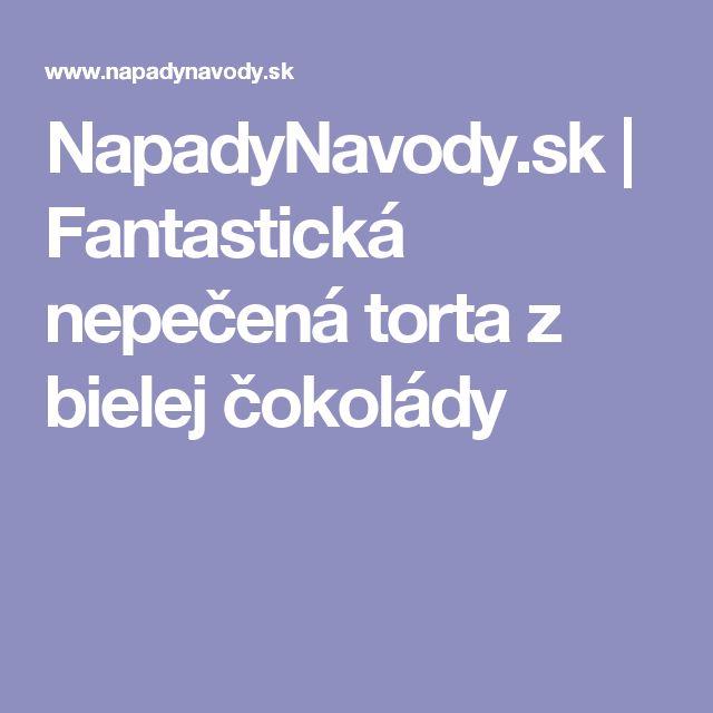 NapadyNavody.sk | Fantastická nepečená torta z bielej čokolády
