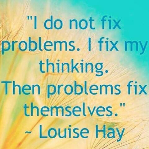 I do not fix problems. I fix my thinking. Then problems fix themselves. ~ Louise L. Hay