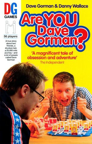 Are You Dave Gorman? by Danny Wallace. 920WAL. After a heavy night of tequila, flatmates Dave and Danny set off on what turns out to be a 24,000-mile journey to meet all the other Dave Gormans in the world.