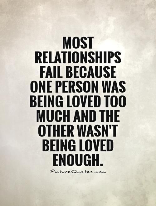 Most relationships fail because one person was being loved too much and the other wasn't being loved enough Picture Quote… http://ibeebz.com