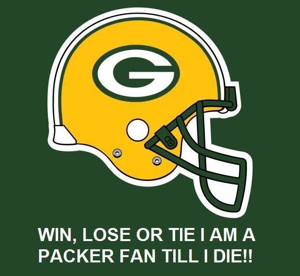 Win, lose or tie I am a Packer Fan until I die.