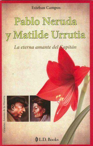 Pablo Neruda y Matilde Urrutia. La eterna amante del Capitan (Grandes Amores de la Historia) (Spanish Edition) by Esteban Campos. $8.86. 152 pages. Publisher: LD Books; 1 st edition (January 15, 2010)