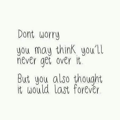 Don't worry- you may think you'll never get over it. But you also thought it would last forever.