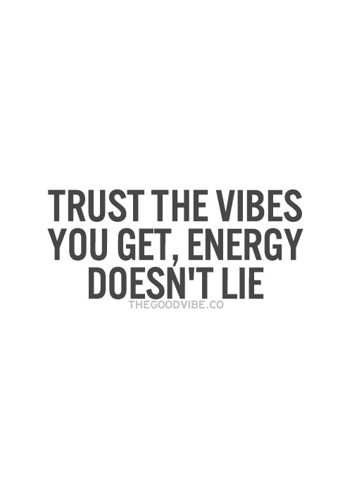 Trust the vibes you get, energy doesn't lie... wise words