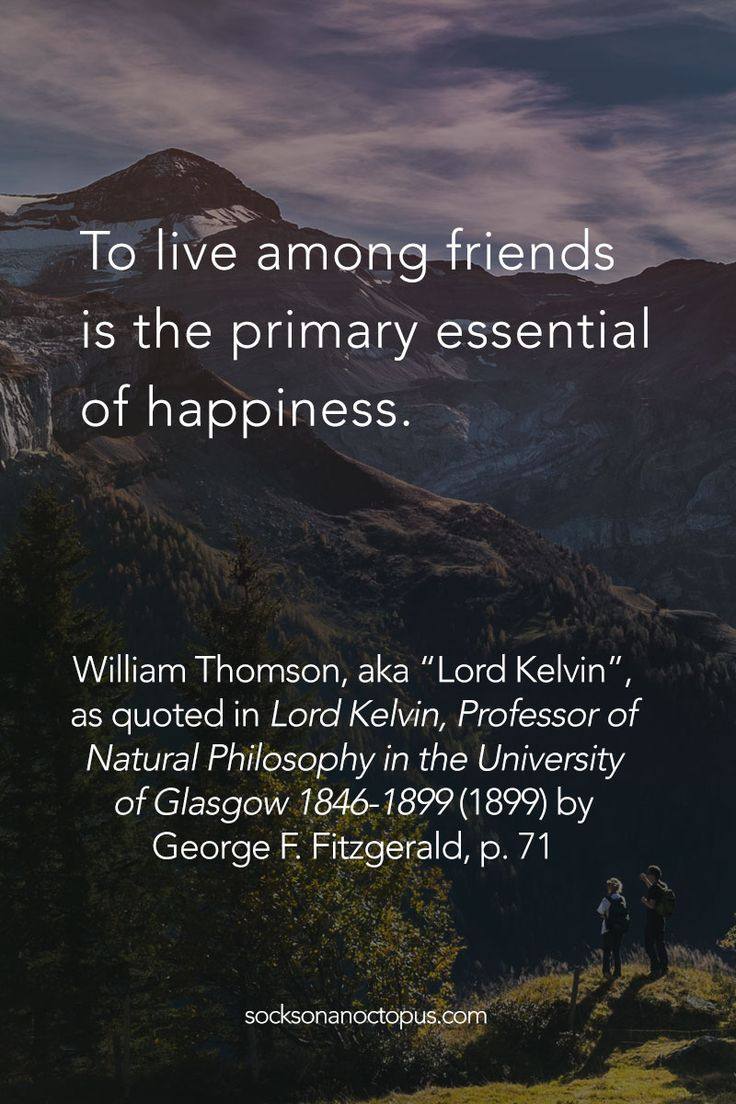 """Quote Of The Day June 26, 2015 - To live among friends is the primary essential of happiness.  — William Thomson, aka """"Lord Kelvin"""", as quoted in 'Lord Kelvin, Professor of Natural Philosophy in the University of Glasgow 1846-1899' (1899) by George F. Fitzgerald, p. 71 - #quote #quoteoftheday #quotes #qotd #life #friends #happiness"""
