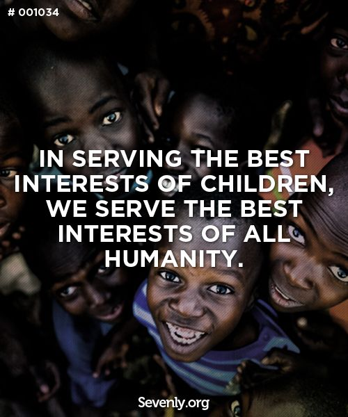 In serving the best interest of #children, we serve the best interests of all #humanity.