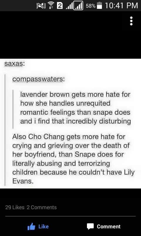 While I agree that how Snape went about grieving by verbally abusing students was wrong, I'm not sure if I like comparing this to Lavender Brown and Cho Chang. The circumstances are different plus they're girls so they'll be more emotional in general and deal with grief differently. I'm not trying to start a debate or anything; I just don't think it's a fair comparison. I REPEAT: I don't condone what Snape does.