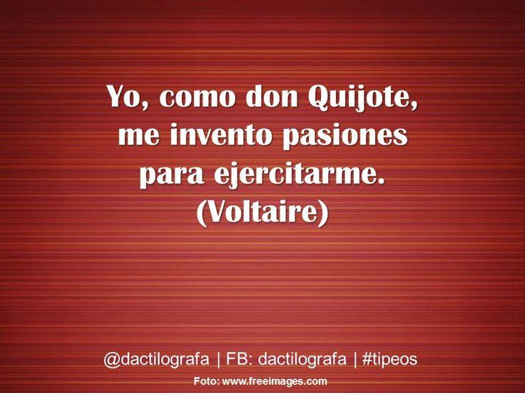 Yo, como don Quijote, me invento pasiones para ejercitarme. (Voltaire) #Frases