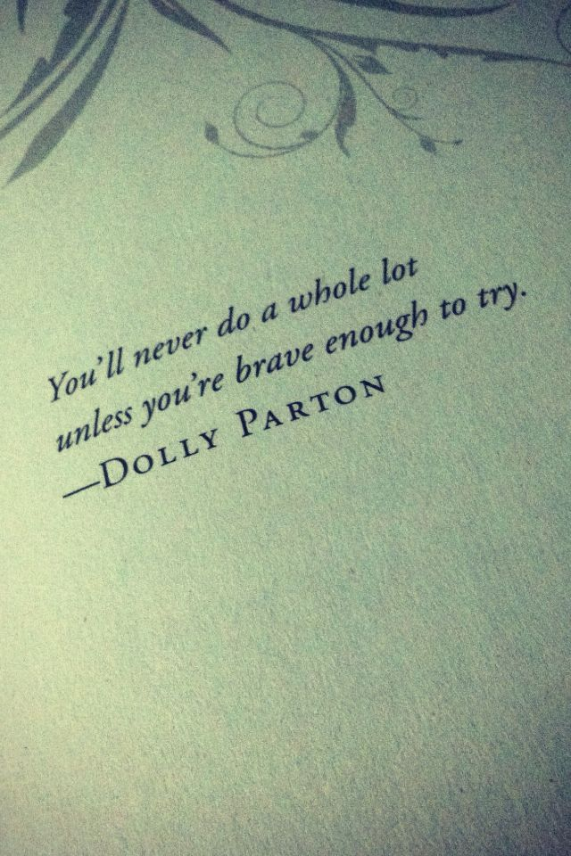 """You'll never be a whole lot unless you're brave enough to try."" -Dolly Parton"