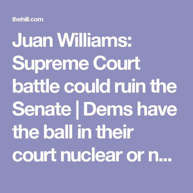 Juan Williams: Supreme Court battle could ruin the Senate | Dems  have the ball in their court nuclear or not? TheHill