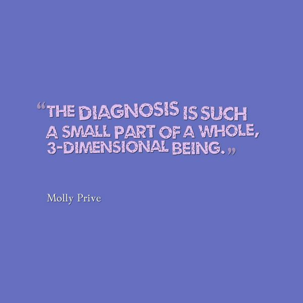 Meme that says [A diagnosis is a small part of a whole, 3-dimensional being. --Molly Prive]