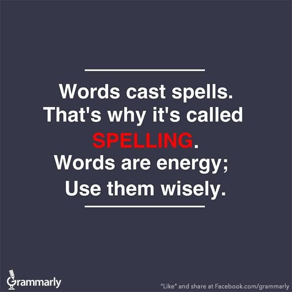 Words cast spells. That's why it's called SPELLING. Words are energy: use them wisely.