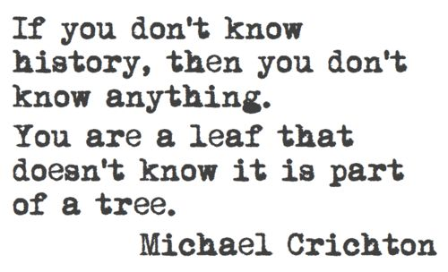 """If you don't know history, then you don't know anything. You are a leaf that doesn't know it is part of a tree."" -Michael Crichton"