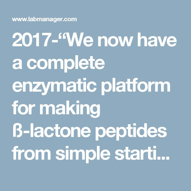 """2017-""""We now have a complete enzymatic platform for making ß-lactone peptides from simple starting materials,"""" Wencewicz said.  """"Since we know the gene sequences that code for this assembly line, we are using the power of modern genome sequencing to search for and make new ß-lactones made by other organisms."""""""