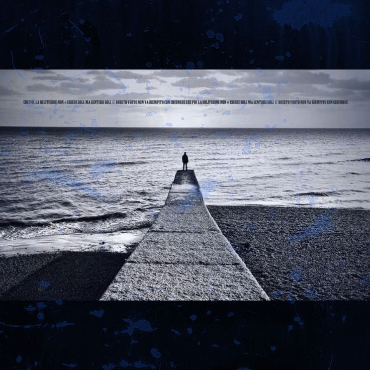 Che poi, la solitudine non è essere soli, ma sentirsi soli. È questo vuoto non va riempito con chiunque.