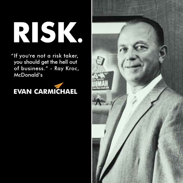 """""""If you're not a risk taker, you should get the hell out of business."""" – Ray Kroc #Believe - http://www.evancarmichael.com/blog/2014/01/02/youre-risk-taker-get-hell-business-ray-kroc-believe-2/"""
