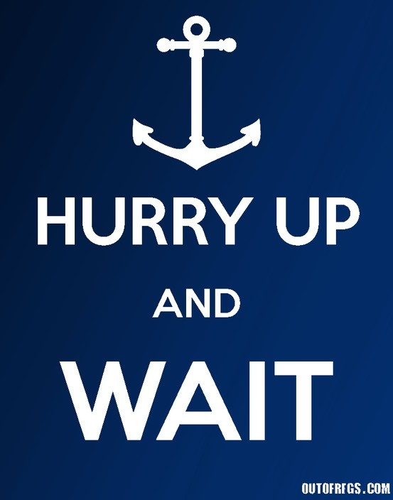Hurry Up And Wait - Navy! ??  (OK ... but - the same Senior Command Officer that came-up with this insanity taught it to the other bozos of the JCS.. and so now there has to be an Army, Marine, Coast Guard, and Air Force poster out there also!)  --- Just saying!