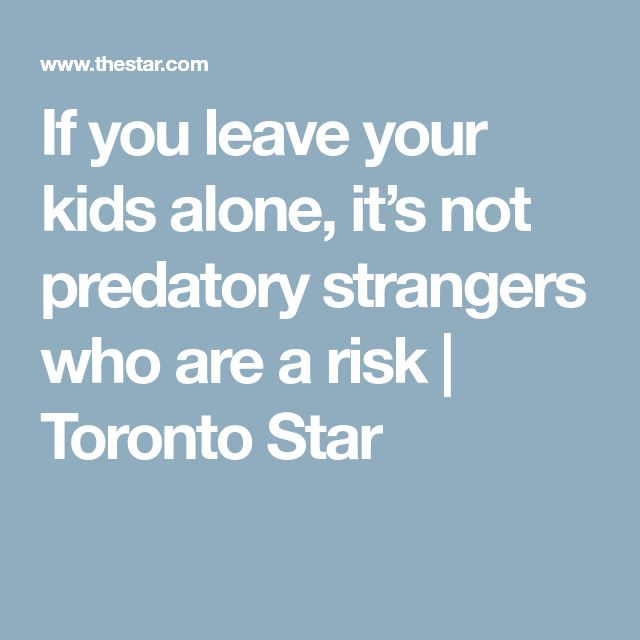 If you leave your kids alone, it's not predatory strangers who are a risk | Toronto Star