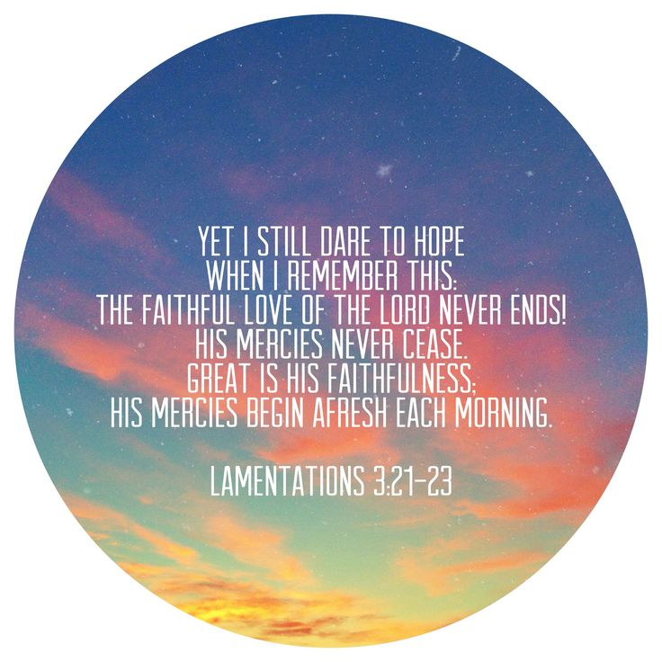Hope: Lamentations 3:21-23 // Yet I still dare to hope when I remember this; the faithful love of the Lord never ends!  His mercies never cease.  Great is his faithfulness, his mercies begin afresh each morning.