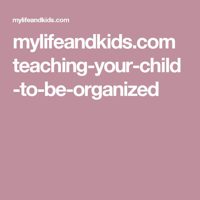 mylifeandkids.com teaching-your-child-to-be-organized