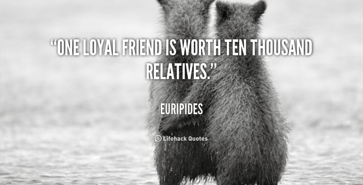 One loyal friend is worth ten thousand relatives. - Euripides at Lifehack QuotesEuripides at http://quotes.lifehack.org/by-author/euripides/