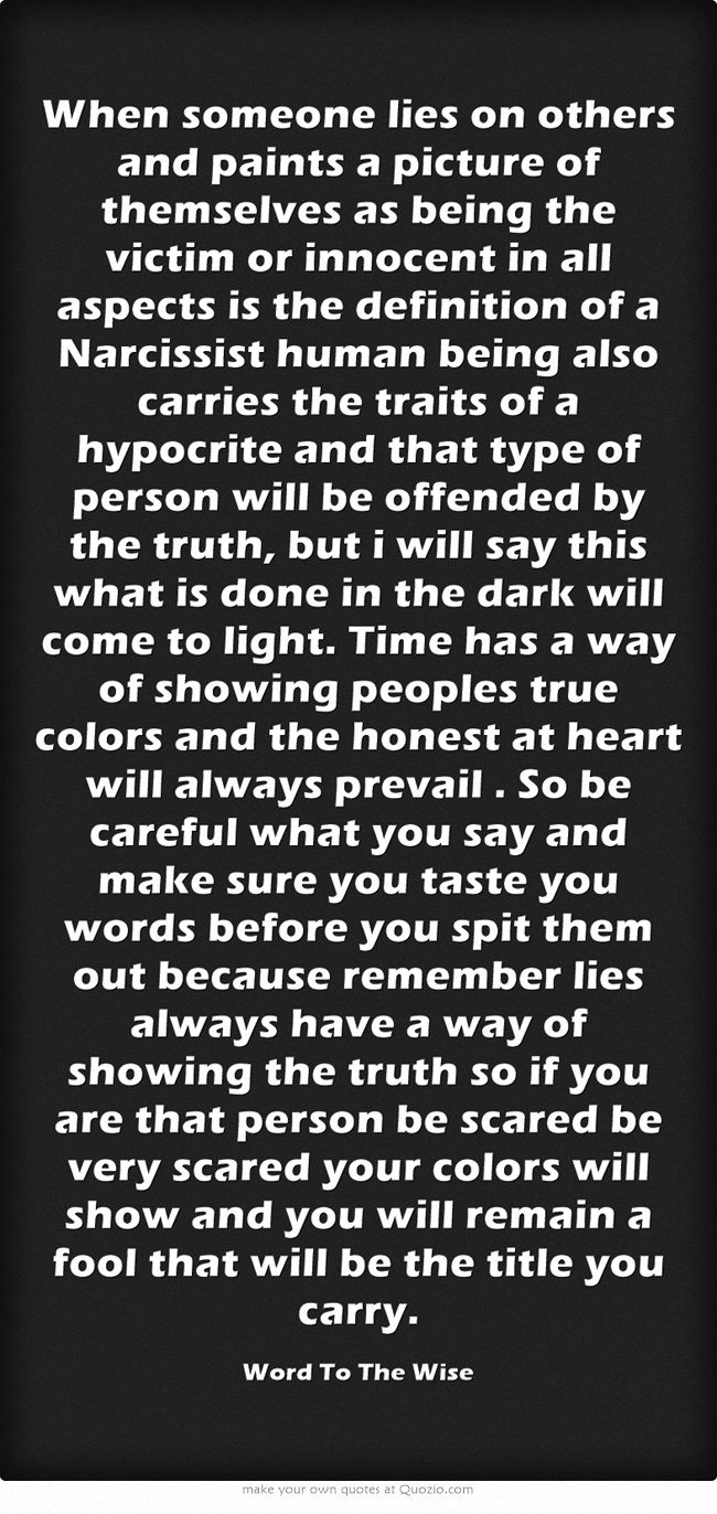 When someone lies on others and paints a picture of themselves as being the victim or innocent in all aspects is the definition of a Narcissist human being also carries the traits of a hypocrite and that type of person will be offended by the truth, but i will say this what is done in the dark will come to light. Time has a way of showing peoples true colors and the honest at heart will always prevail . So be careful what you say and make sure you taste you words before you...
