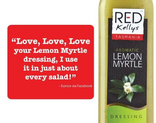 We felt LOVED by customer and Facebook fan Eunice recently. Thanks Eunice! Who else feels the same way about Red Kellys Tasmania's Lemon Myrtle dressing?