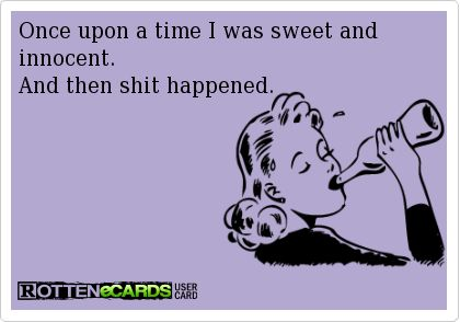 Rottenecards - Once upon a time I was sweet and innocent. And then shit happened, the end! Lol! Adult humor, ecards, rotten ecards