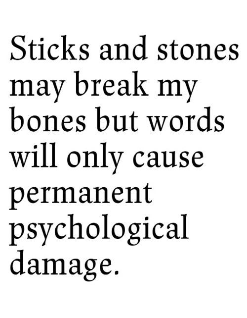 Sticks and stones may break my bones but words cause permanent psychological damage.