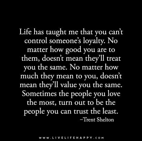 Life has taught me that you can't control someone's loyalty. No matter how good you are to them, doesn't mean they'll treat you the same. No matter how much they mean to you, doesn't mean they'll value you the same. Sometimes the people you love the most, turn out to be the people you can trust the least.