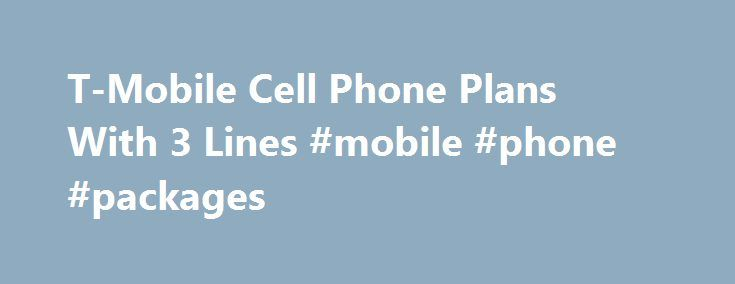 T-Mobile Cell Phone Plans With 3 Lines #mobile #phone #packages http://mobile.remmont.com/t-mobile-cell-phone-plans-with-3-lines-mobile-phone-packages/  T-Mobile Cell Phone Plans With 3 Lines More About T-Mobile T-Mobile is the third largest carrier of the big four US carriers and the second largest GSM provider, with over 30 million subscribers. The company is owned by international mega-telco Deutsche Telekom, serving as its US wireless operation, and can trace its roots to theRead More