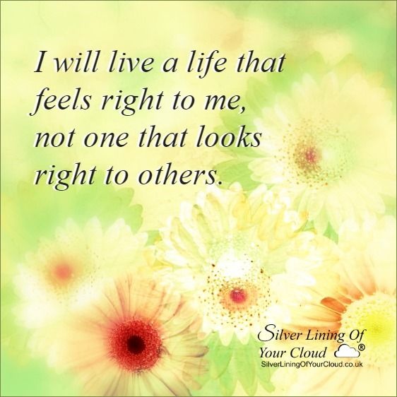 I WILL LIVE A LIFE THAT FEELS RIGHT TO ME, NOT ONE THAT LOOKS RIGHT TO OTHERS.  ..._More fantastic quotes on: https://www.facebook.com/SilverLiningOfYourCloud  _Follow my Quote Blog on: http://silverliningofyourcloud.wordpress.com/