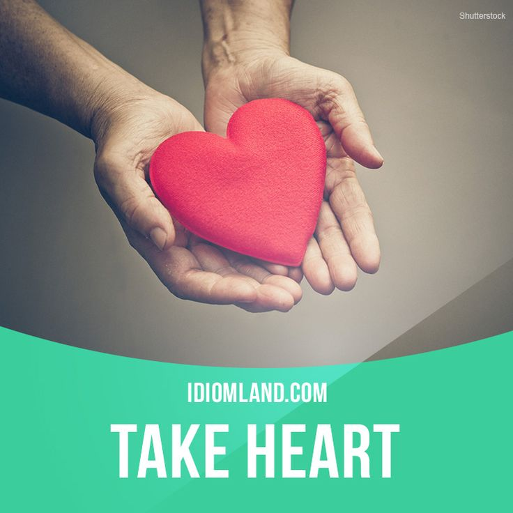 """""""Take heart"""" means """"be confident, be brave"""". Example: Take heart, we may still win this game."""