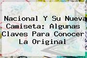 http://tecnoautos.com/wp-content/uploads/imagenes/tendencias/thumbs/nacional-y-su-nueva-camiseta-algunas-claves-para-conocer-la-original.jpg Atletico Nacional. Nacional y su nueva camiseta: algunas claves para conocer la original, Enlaces, Imágenes, Videos y Tweets - http://tecnoautos.com/actualidad/atletico-nacional-nacional-y-su-nueva-camiseta-algunas-claves-para-conocer-la-original/