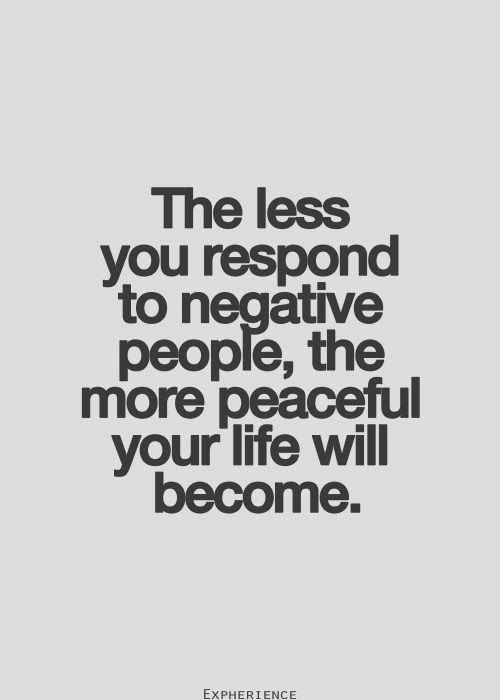 The less you respond to negative people the more peaceful your life will become | Inspirational Quotes: