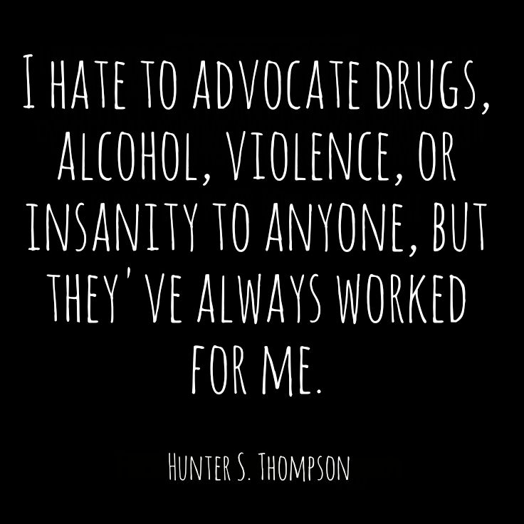 I hate to advocate drugs, alcohol, violence, or insanity to anyone, but they've always worked for me. (Hunter S. Thompson)